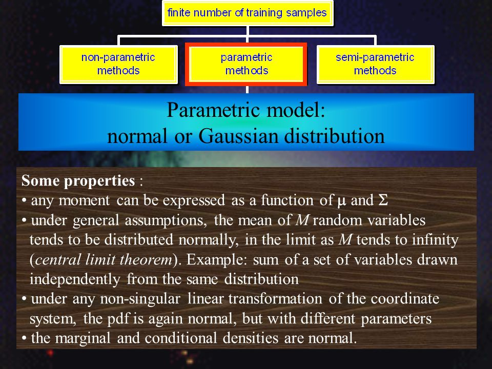 Parametric model: normal or Gaussian distribution Some properties : any moment can be expressed as a function of  and  under general assumptions, the mean of M random variables tends to be distributed normally, in the limit as M tends to infinity (central limit theorem).