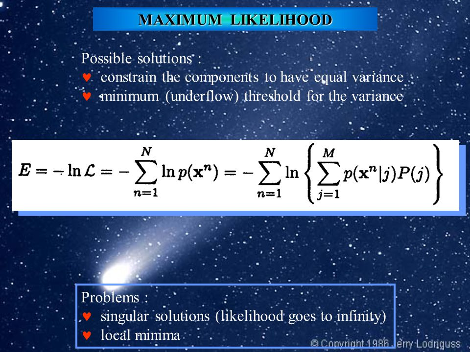 MAXIMUM LIKELIHOOD Possible solutions : constrain the components to have equal variance minimum (underflow) threshold for the variance Problems : singular solutions (likelihood goes to infinity) local minima