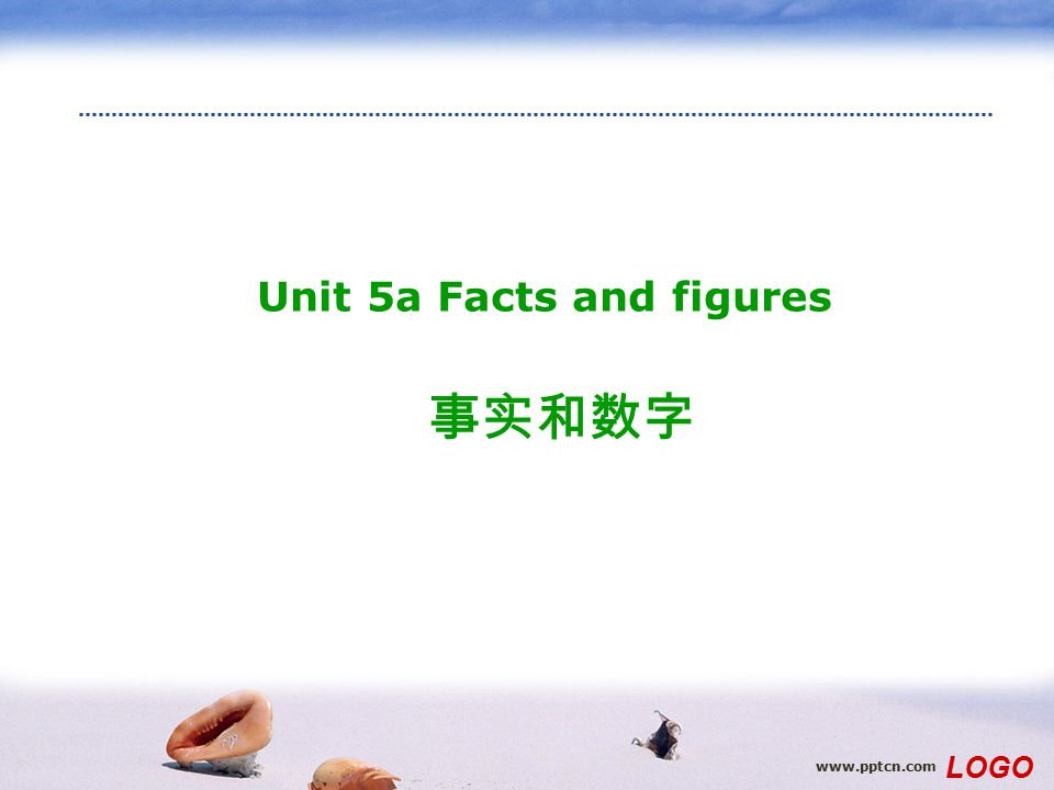 www.pptcn.com LOGO Unit 5a Facts and figures 事实和数字