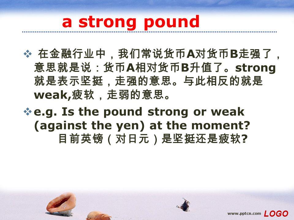 www.pptcn.com LOGO a strong pound  在金融行业中,我们常说货币 A 对货币 B 走强了, 意思就是说:货币 A 相对货币 B 升值了。 strong 就是表示坚挺,走强的意思。与此相反的就是 weak, 疲软,走弱的意思。  e.g.