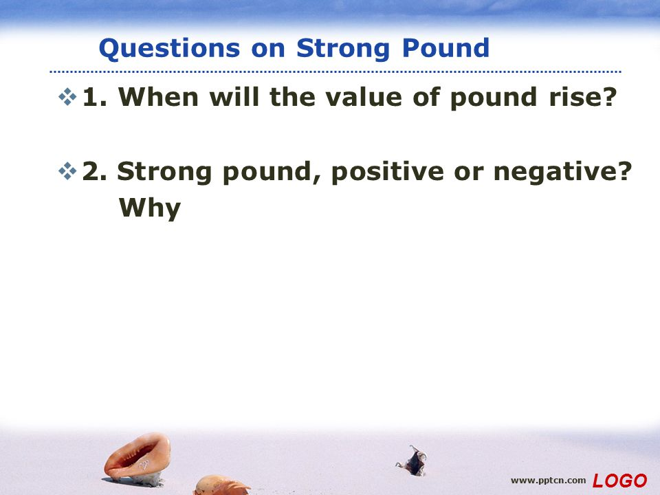 www.pptcn.com LOGO Questions on Strong Pound  1. When will the value of pound rise?  2. Strong pound, positive or negative? Why