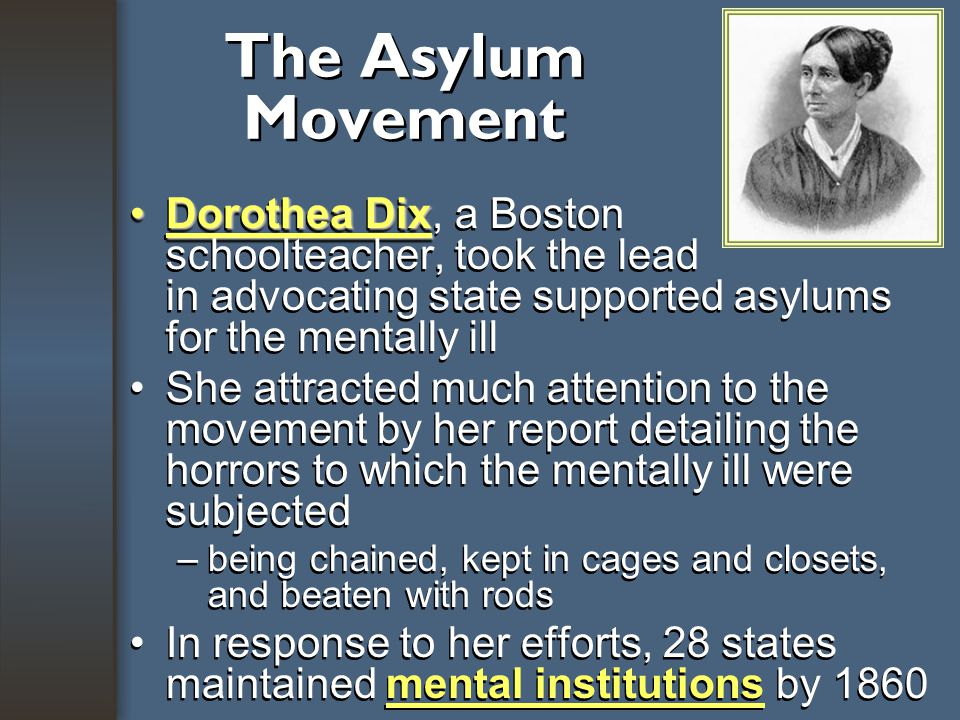 The Asylum Movement (orphanages, jails, hospitals) Asylums isolated and separated the criminal, the insane, the ill, and the dependent from outside society Rehabilitation –The goal of care in asylums, which had focused on confinement, shifted to the reform of personal character Asylums isolated and separated the criminal, the insane, the ill, and the dependent from outside society Rehabilitation –The goal of care in asylums, which had focused on confinement, shifted to the reform of personal character