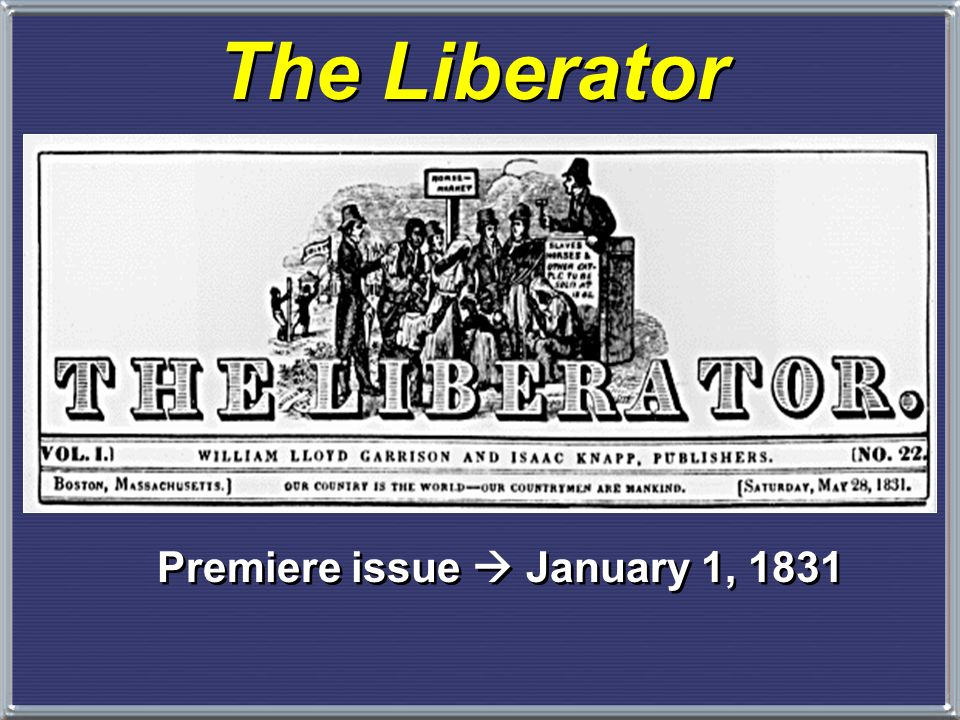 Abolitionism William Lloyd Garrison, publisher of the The Liberator, first appeared in 1831 and sent shock waves across the entire country – –He repudiated gradual emancipation and embraced immediate end to slavery – –SLAVERY IS A MORAL EVIL that should be eradicated immediately.