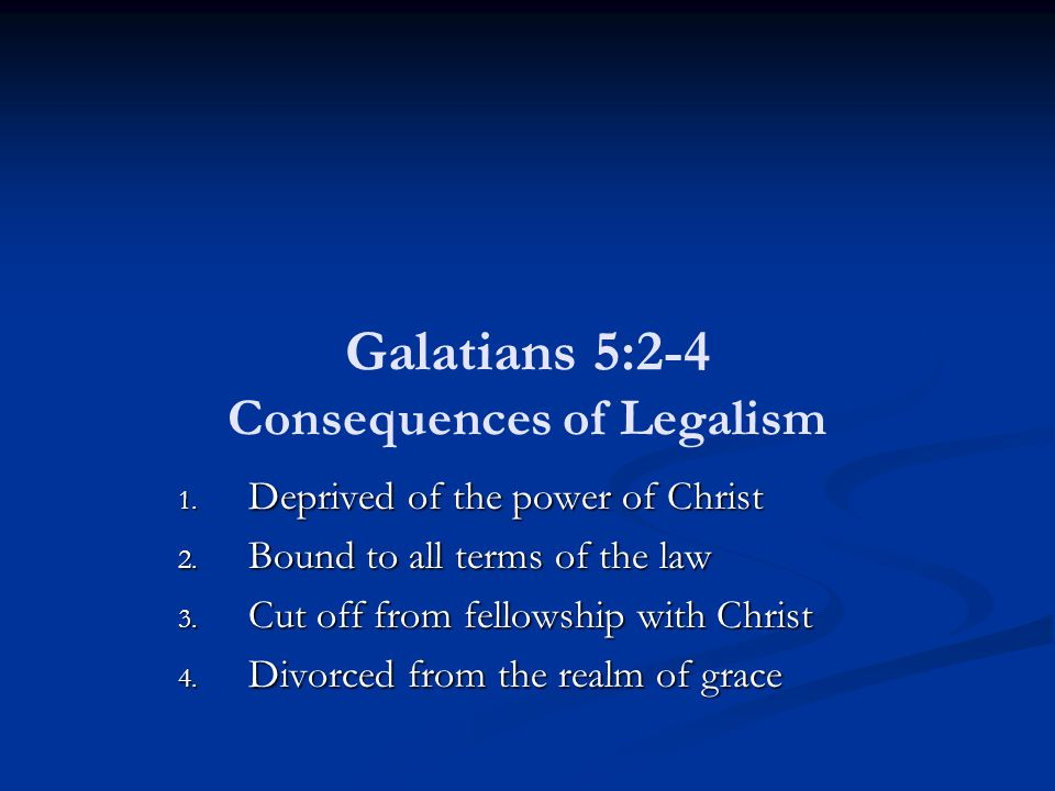 Galatians 5:2-4 Consequences of Legalism 1. Deprived of the power of Christ 2.