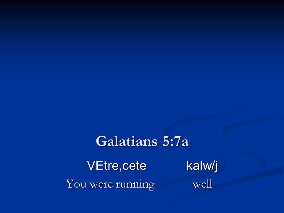 Galatians 5:7a VEtre,cete kalw/j VEtre,cete kalw/j You were running well