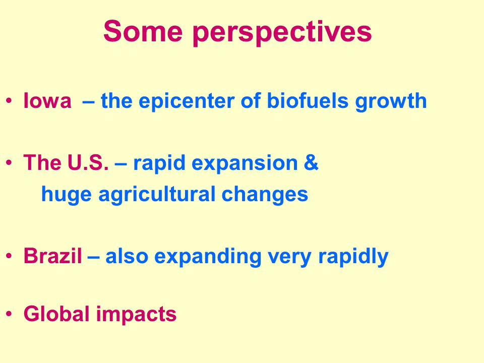 Some perspectives Iowa – the epicenter of biofuels growth The U.S.