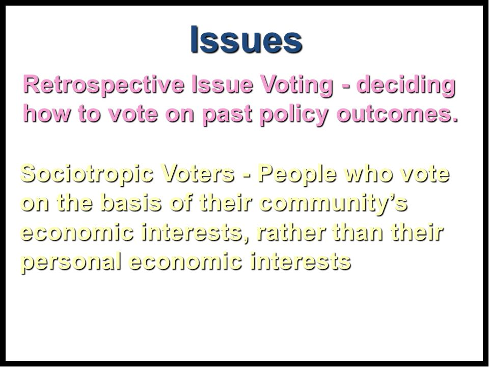 Sociotropic Voters - People who vote on the basis of their community's economic interests, rather than their personal economic interests Issues Retrospective Issue Voting - deciding how to vote on past policy outcomes.