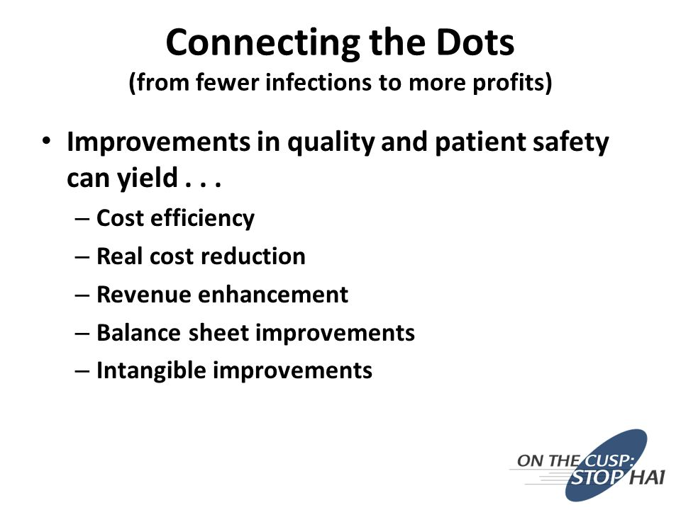 Improvements in quality and patient safety can yield... – Cost efficiency – Real cost reduction – Revenue enhancement – Balance sheet improvements – I