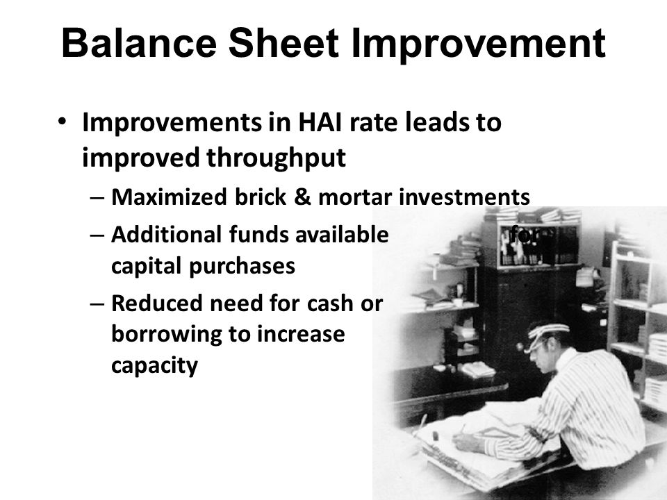 Improvements in HAI rate leads to improved throughput – Maximized brick & mortar investments – Additional funds available for capital purchases – Redu