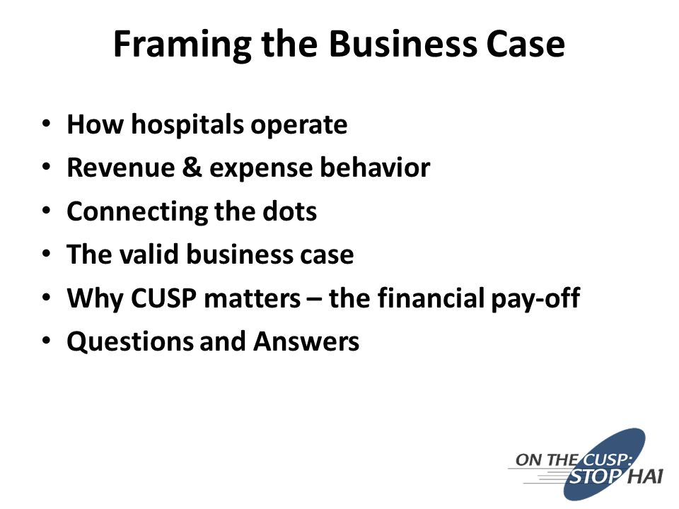 Framing the Business Case How hospitals operate Revenue & expense behavior Connecting the dots The valid business case Why CUSP matters – the financial pay-off Questions and Answers