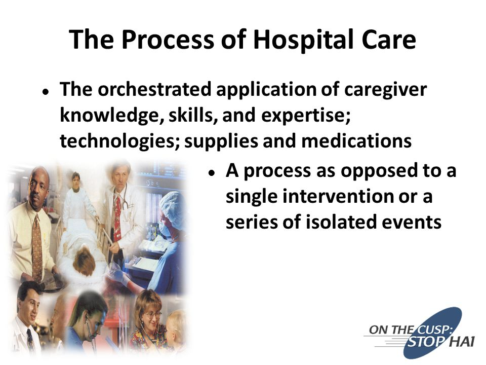 The Process of Hospital Care l The orchestrated application of caregiver knowledge, skills, and expertise; technologies; supplies and medications l A