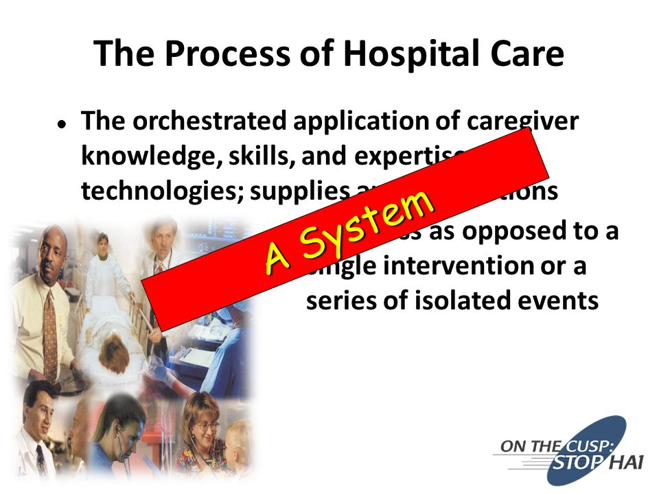 The Process of Hospital Care l The orchestrated application of caregiver knowledge, skills, and expertise; technologies; supplies and medications l A process as opposed to a single intervention or a series of isolated events A System