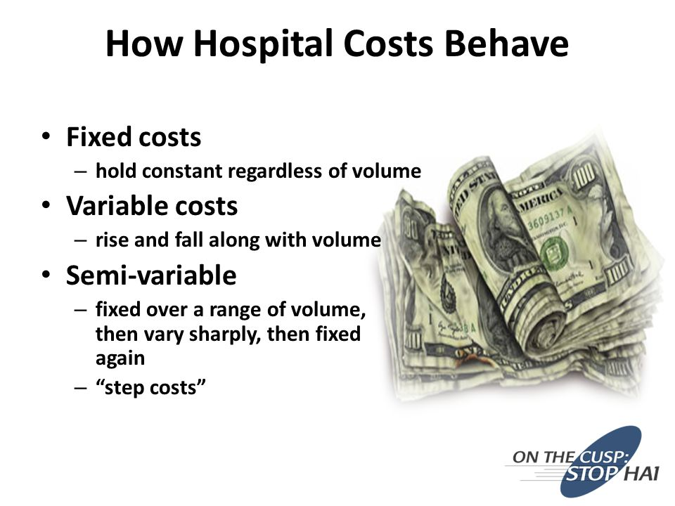How Hospital Costs Behave Fixed costs – hold constant regardless of volume Variable costs – rise and fall along with volume Semi-variable – fixed over a range of volume, then vary sharply, then fixed again – step costs