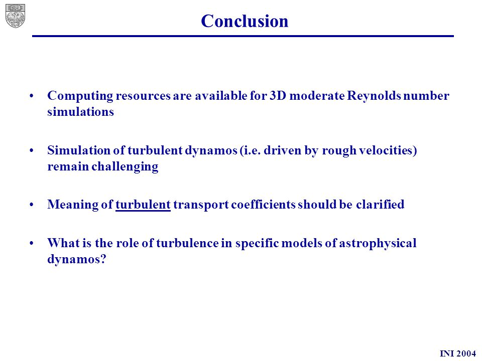INI 2004 Conclusion Computing resources are available for 3D moderate Reynolds number simulations Simulation of turbulent dynamos (i.e.