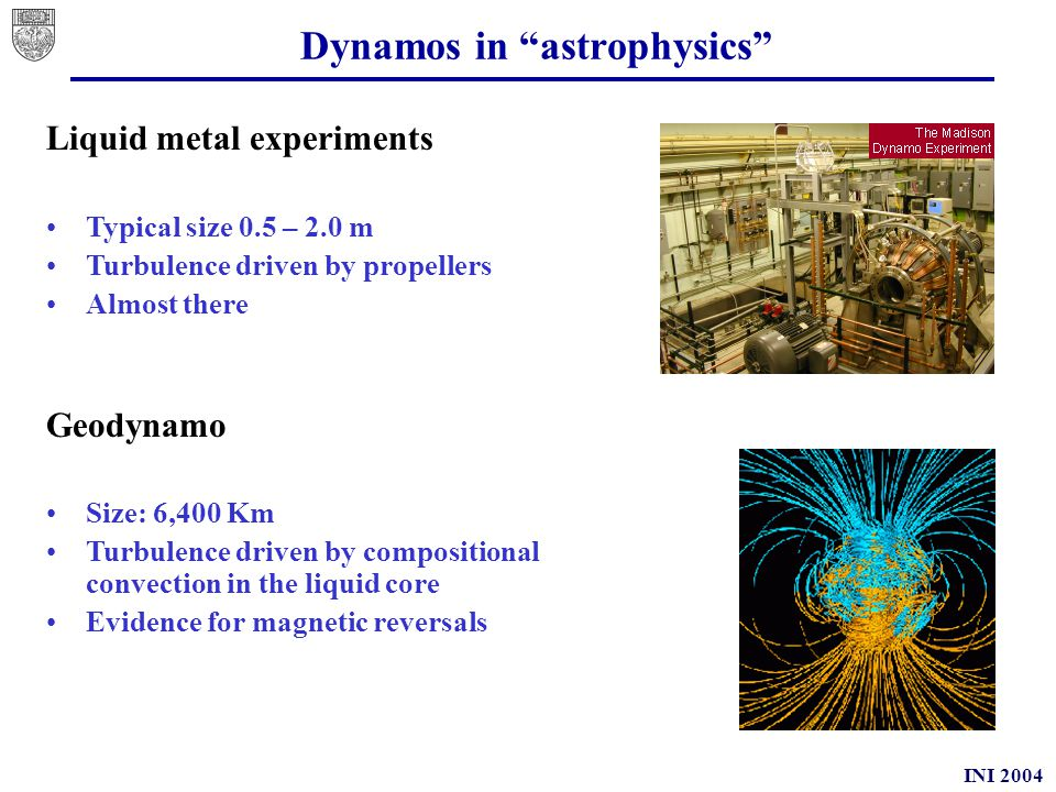 INI 2004 Dynamos in astrophysics Sun (late-type stars) Size 600,000 Km Turbulence driven by thermal convection Evidence for activity cycles Accretion disks Typical size varies Turbulence driven by MRI