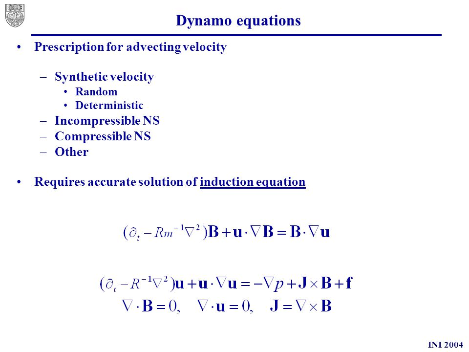 INI 2004 Memory effects (2D) In 2D induction equation becomes scalar transport equation With suitable boundary conditions we have In order to maintain turbulent behaviour as Rm   gradients of A must diverge Generation of small scale fluctuations increases magnetic field energy Reasonable energetic constraint ≤ u 2, gives estimate