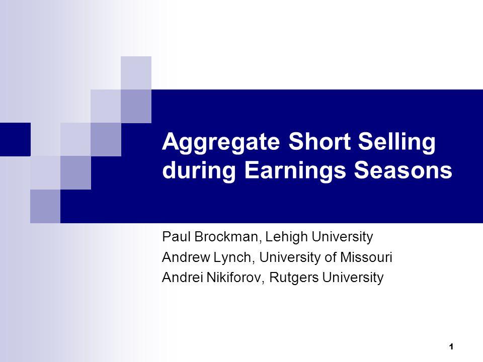 1 Aggregate Short Selling during Earnings Seasons Paul Brockman, Lehigh University Andrew Lynch, University of Missouri Andrei Nikiforov, Rutgers Univ