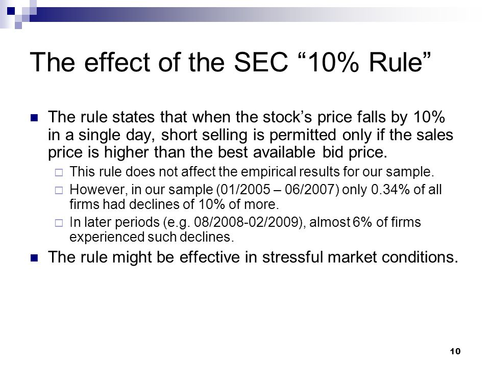 """10 The effect of the SEC """"10% Rule"""" The rule states that when the stock's price falls by 10% in a single day, short selling is permitted only if the s"""
