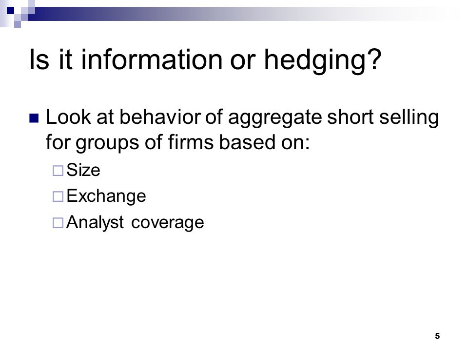 5 Is it information or hedging? Look at behavior of aggregate short selling for groups of firms based on:  Size  Exchange  Analyst coverage
