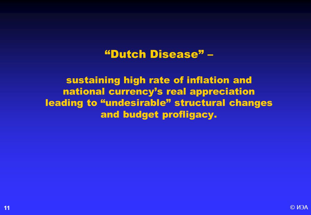 © ИЭА11 Dutch Disease – sustaining high rate of inflation and national currency's real appreciation leading to undesirable structural changes and budget profligacy.