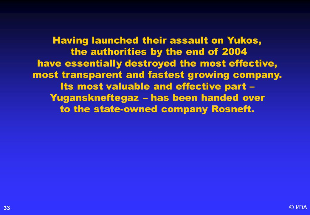© ИЭА33 Having launched their assault on Yukos, the authorities by the end of 2004 have essentially destroyed the most effective, most transparent and fastest growing company.