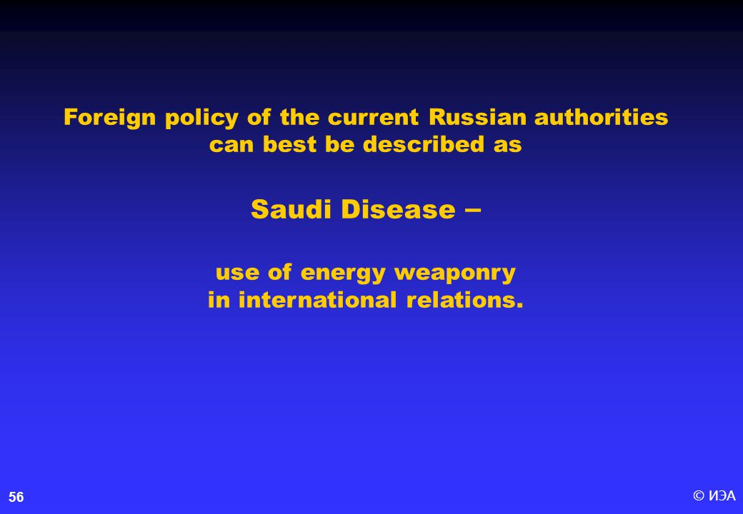 © ИЭА56 Foreign policy of the current Russian authorities can best be described as Saudi Disease – use of energy weaponry in international relations.