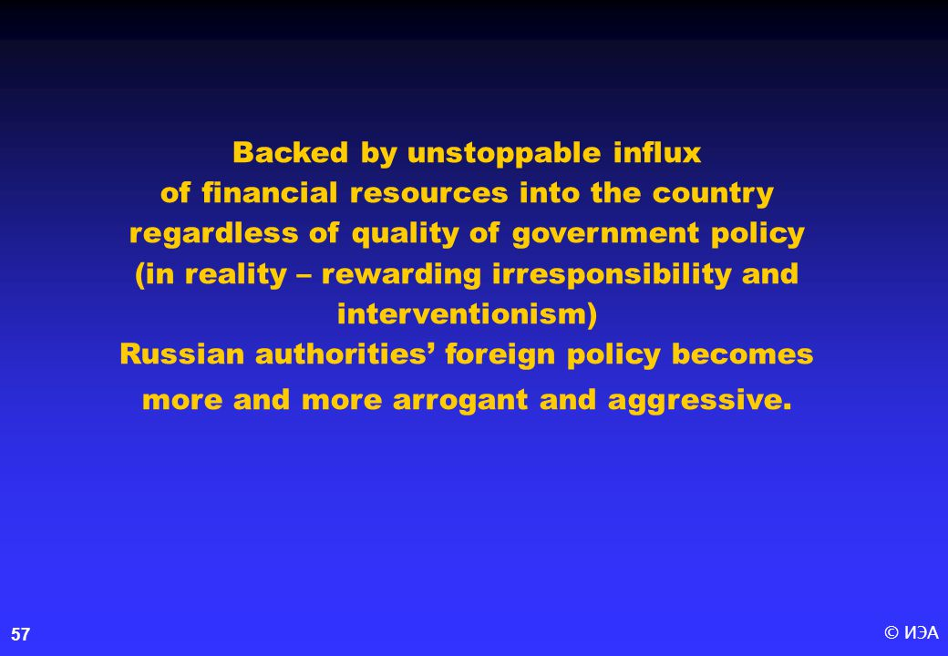 © ИЭА57 Backed by unstoppable influx of financial resources into the country regardless of quality of government policy (in reality – rewarding irresponsibility and interventionism) Russian authorities' foreign policy becomes more and more arrogant and aggressive.