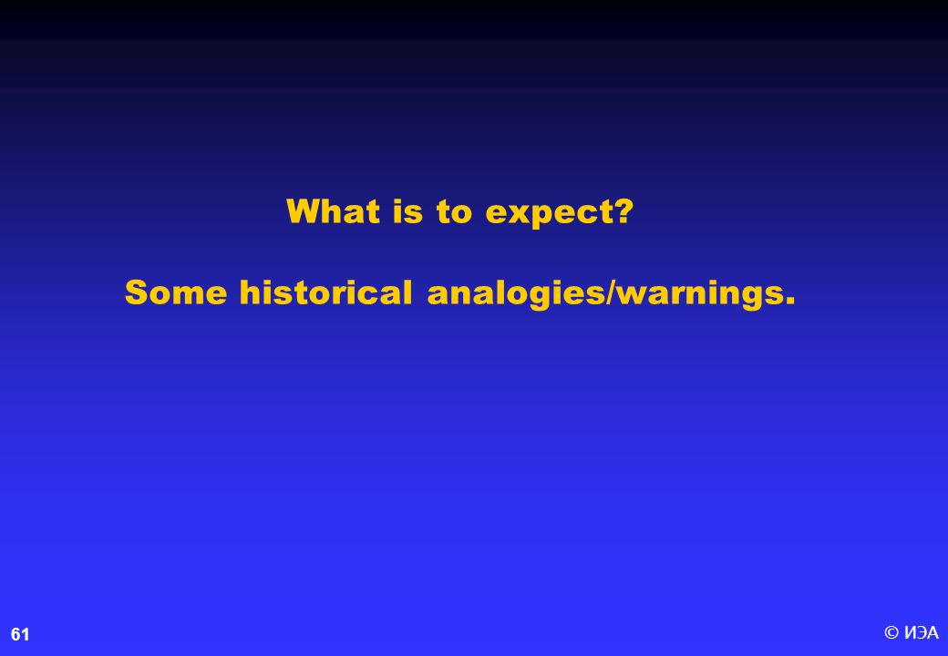 © ИЭА61 What is to expect? Some historical analogies/warnings.