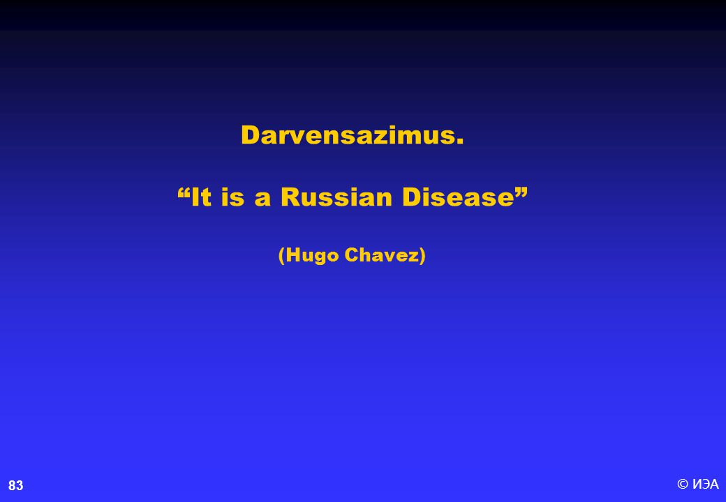 © ИЭА83 Darvensazimus. It is a Russian Disease (Hugo Chavez)