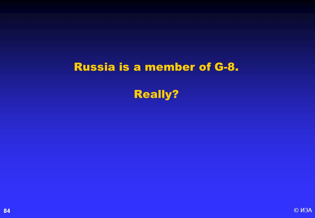 © ИЭА84 Russia is a member of G-8. Really