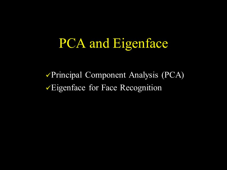 PCA and Eigenface Principal Component Analysis (PCA) Eigenface for Face Recognition
