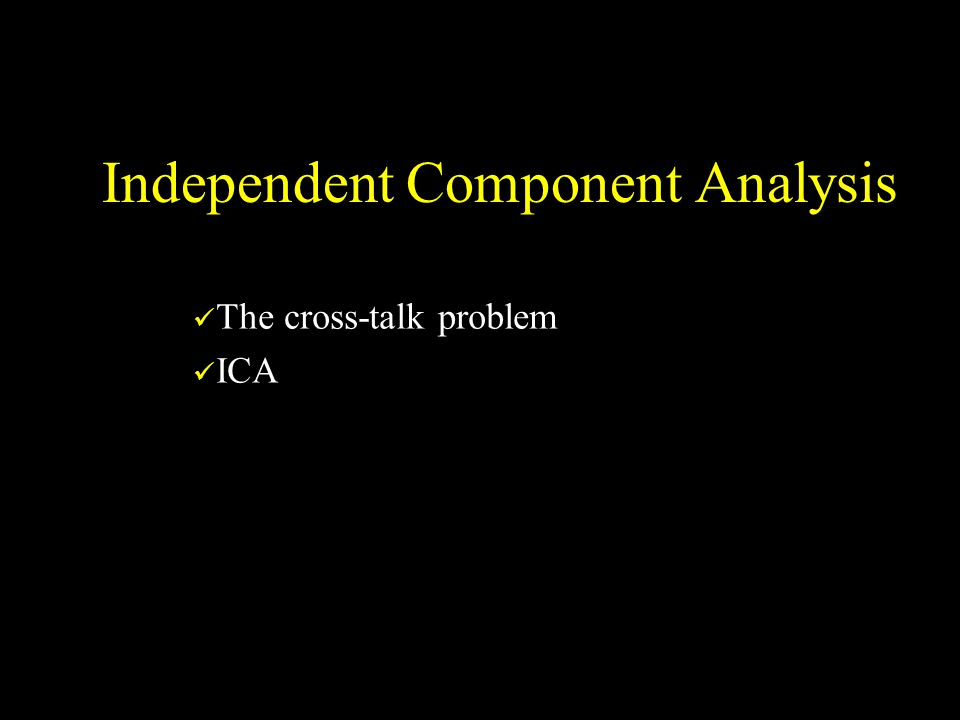 Independent Component Analysis The cross-talk problem ICA