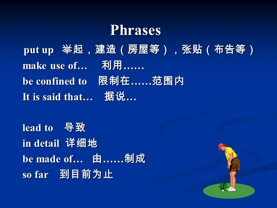 Phrases put up 举起,建造(房屋等),张贴(布告等) make use of… 利用 …… be confined to 限制在 …… 范围内 It is said that… 据说 … lead to 导致 in detail 详细地 be made of… 由 …… 制成 so far 到目前为止
