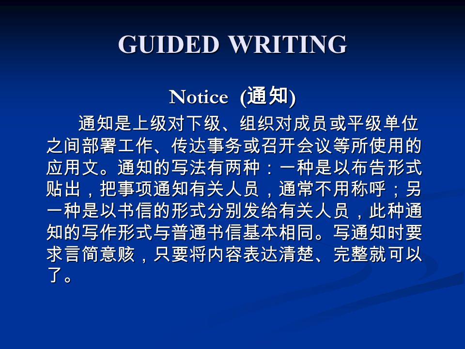 GUIDED WRITING Notice ( 通知 ) 通知是上级对下级、组织对成员或平级单位 之间部署工作、传达事务或召开会议等所使用的 应用文。通知的写法有两种:一种是以布告形式 贴出,把事项通知有关人员,通常不用称呼;另 一种是以书信的形式分别发给有关人员,此种通 知的写作形式与普通书信基本相同。写通知时要 求言简意赅,只要将内容表达清楚、完整就可以 了。 通知是上级对下级、组织对成员或平级单位 之间部署工作、传达事务或召开会议等所使用的 应用文。通知的写法有两种:一种是以布告形式 贴出,把事项通知有关人员,通常不用称呼;另 一种是以书信的形式分别发给有关人员,此种通 知的写作形式与普通书信基本相同。写通知时要 求言简意赅,只要将内容表达清楚、完整就可以 了。