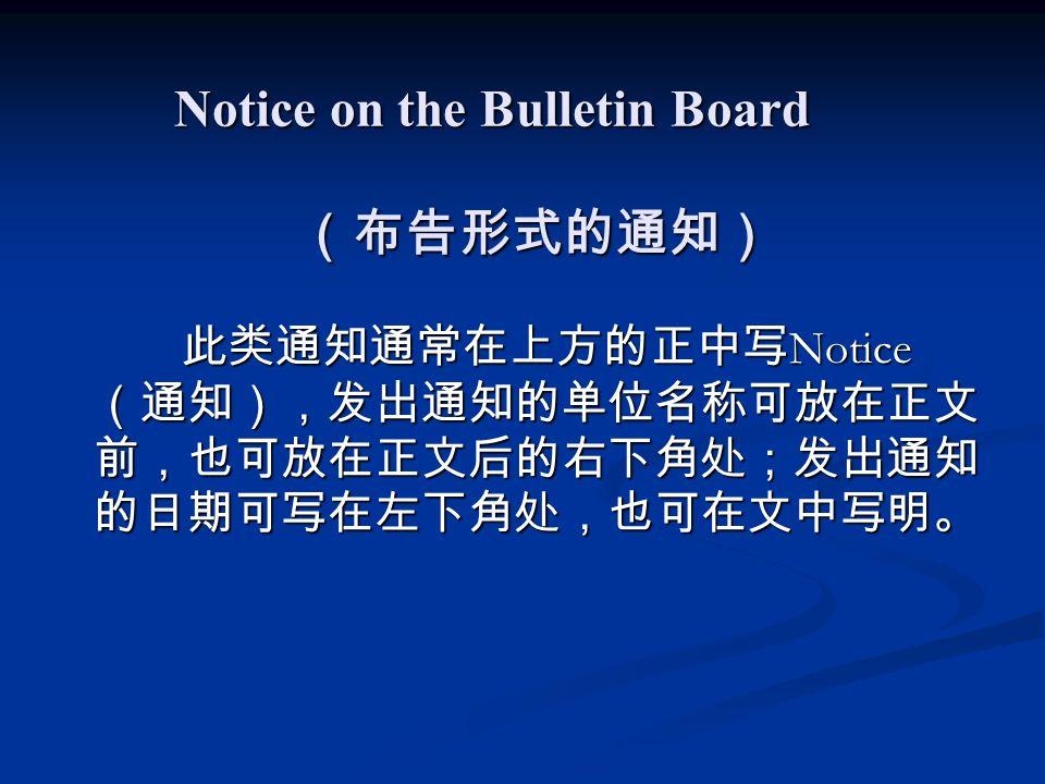 Notice on the Bulletin Board (布告形式的通知) 此类通知通常在上方的正中写 Notice (通知),发出通知的单位名称可放在正文 前,也可放在正文后的右下角处;发出通知 的日期可写在左下角处,也可在文中写明。 此类通知通常在上方的正中写 Notice (通知),发出通知的单位名称可放在正文 前,也可放在正文后的右下角处;发出通知 的日期可写在左下角处,也可在文中写明。
