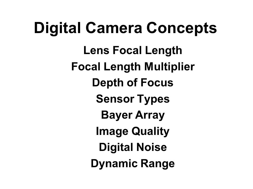 Digital Camera Concepts Lens Focal Length Focal Length Multiplier Depth of Focus Sensor Types Bayer Array Image Quality Digital Noise Dynamic Range