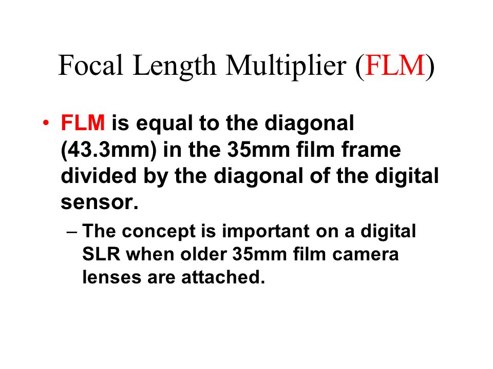 Focal Length Multiplier (FLM) FLM is equal to the diagonal (43.3mm) in the 35mm film frame divided by the diagonal of the digital sensor.