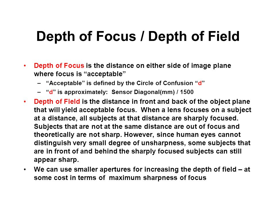 Depth of Focus / Depth of Field Depth of Focus is the distance on either side of image plane where focus is acceptable – Acceptable is defined by the Circle of Confusion d – d is approximately: Sensor Diagonal(mm) / 1500 Depth of Field is the distance in front and back of the object plane that will yield acceptable focus.