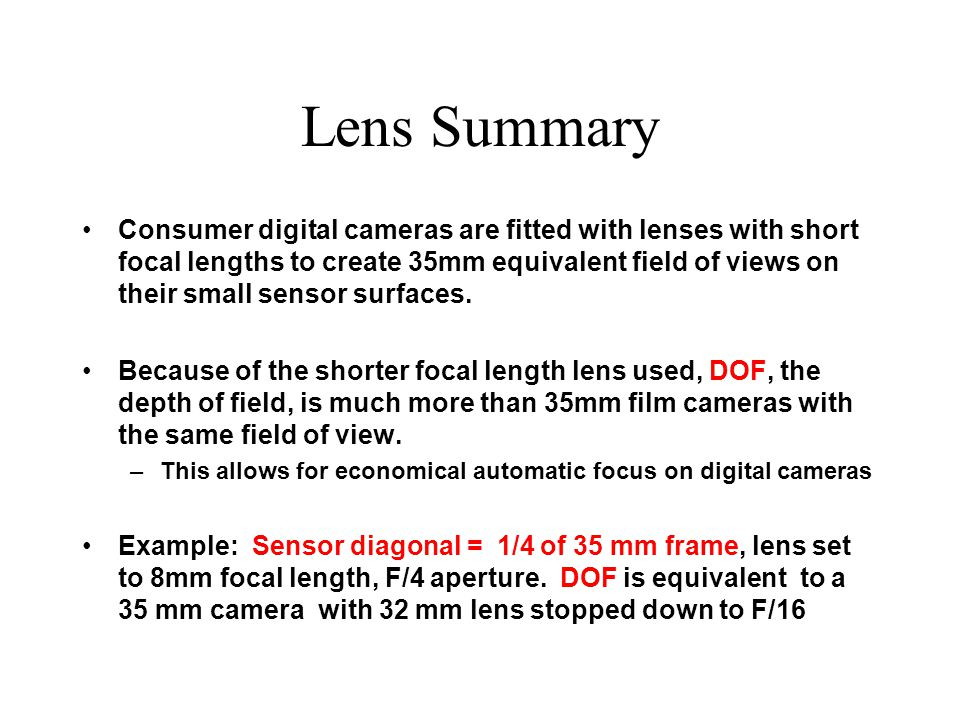 Lens Summary Consumer digital cameras are fitted with lenses with short focal lengths to create 35mm equivalent field of views on their small sensor surfaces.