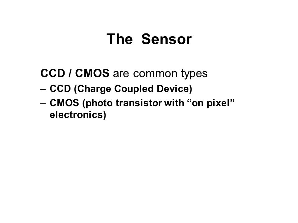 The Sensor CCD / CMOS are common types –CCD (Charge Coupled Device) –CMOS (photo transistor with on pixel electronics)