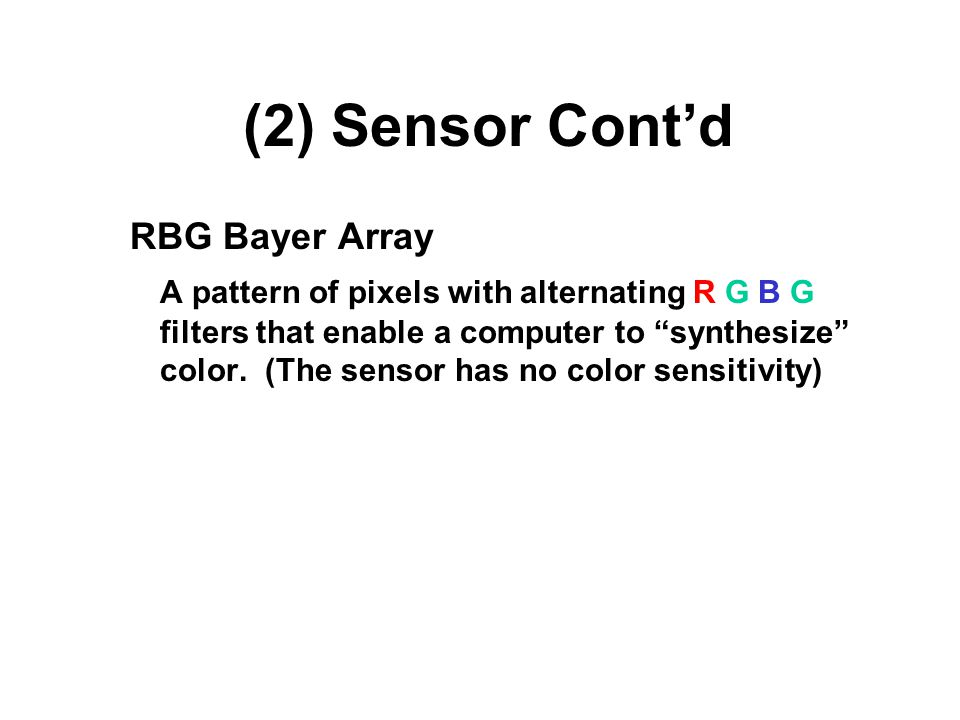 (2) Sensor Cont'd RBG Bayer Array A pattern of pixels with alternating R G B G filters that enable a computer to synthesize color.