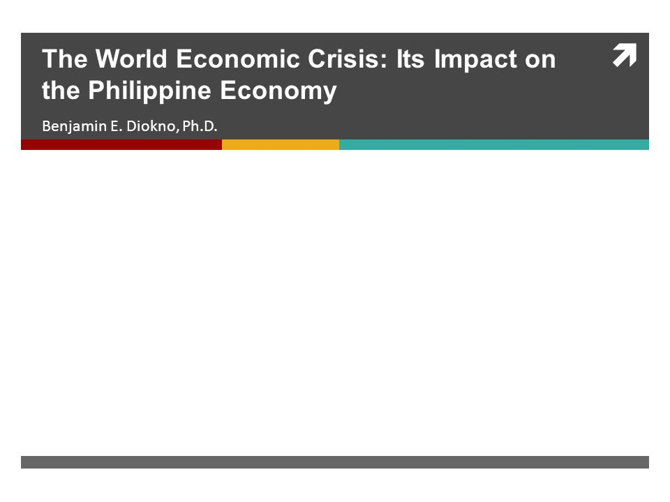  Benjamin E. Diokno, Ph.D. The World Economic Crisis: Its Impact on the Philippine Economy