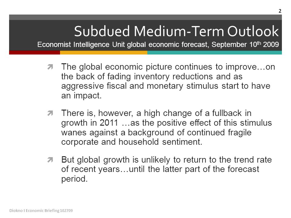Subdued Medium-Term Outlook Economist Intelligence Unit global economic forecast, September 10 th 2009  The global economic picture continues to improve…on the back of fading inventory reductions and as aggressive fiscal and monetary stimulus start to have an impact.