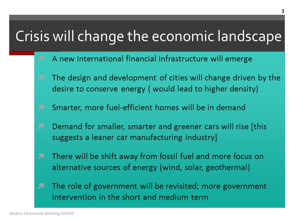 Crisis will change the economic landscape  A new international financial infrastructure will emerge  The design and development of cities will change driven by the desire to conserve energy ( would lead to higher density)  Smarter, more fuel-efficient homes will be in demand  Demand for smaller, smarter and greener cars will rise [this suggests a leaner car manufacturing industry]  There will be shift away from fossil fuel and more focus on alternative sources of energy (wind, solar, geothermal)  The role of government will be revisited; more government intervention in the short and medium term Diokno I Economic Briefing 102709 3