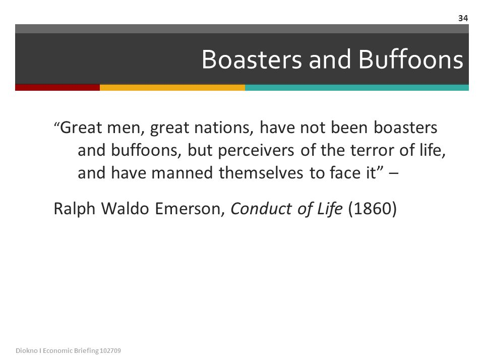 Boasters and Buffoons Great men, great nations, have not been boasters and buffoons, but perceivers of the terror of life, and have manned themselves to face it – Ralph Waldo Emerson, Conduct of Life (1860) Diokno I Economic Briefing 102709 34