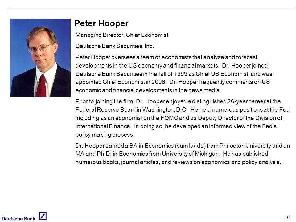31 Peter Hooper Managing Director, Chief Economist Deutsche Bank Securities, Inc. Peter Hooper oversees a team of economists that analyze and forecast