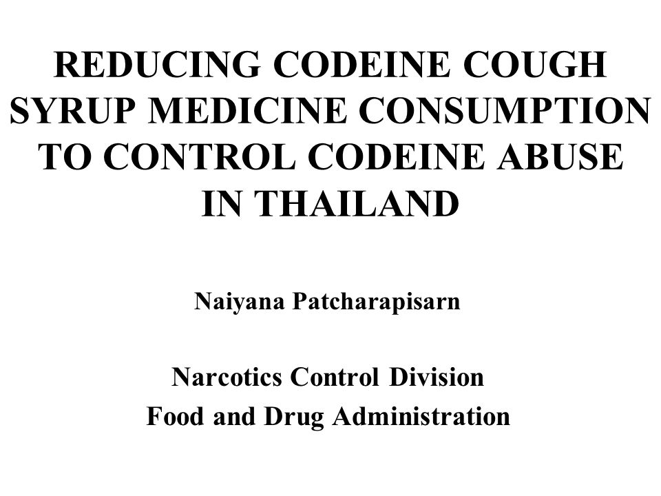 REDUCING CODEINE COUGH SYRUP MEDICINE CONSUMPTION TO CONTROL CODEINE ABUSE IN THAILAND Naiyana Patcharapisarn Narcotics Control Division Food and Drug