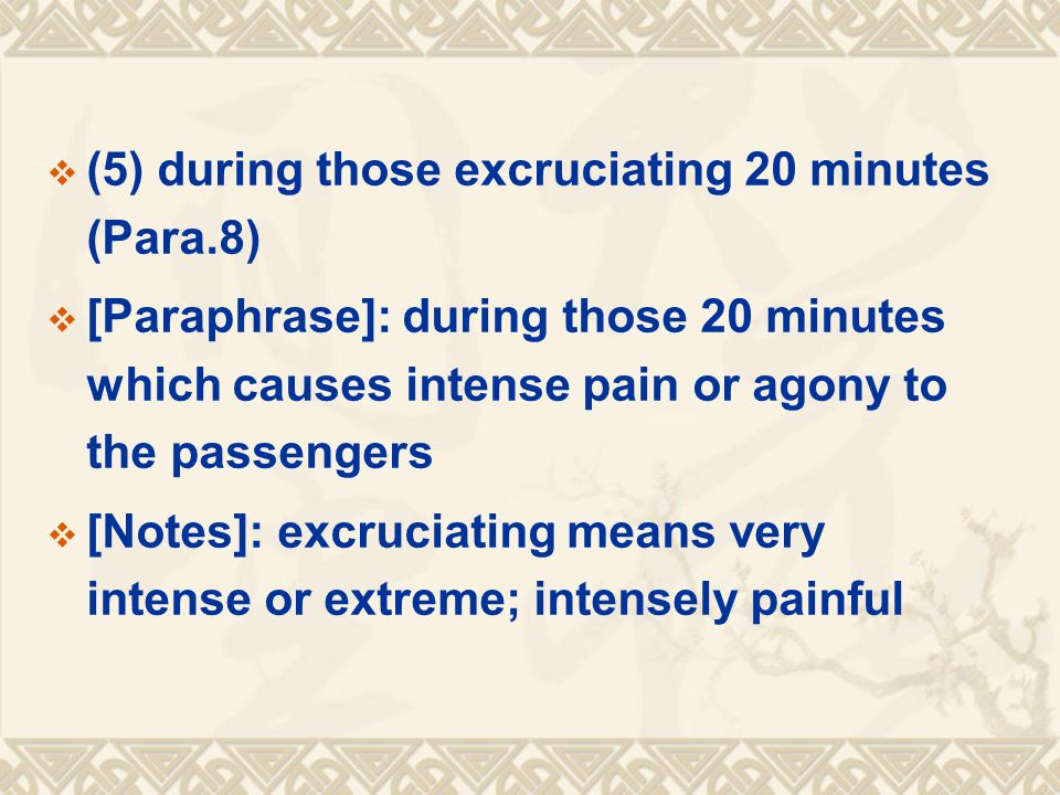  (5) during those excruciating 20 minutes (Para.8)  [Paraphrase]: during those 20 minutes which causes intense pain or agony to the passengers  [Notes]: excruciating means very intense or extreme; intensely painful