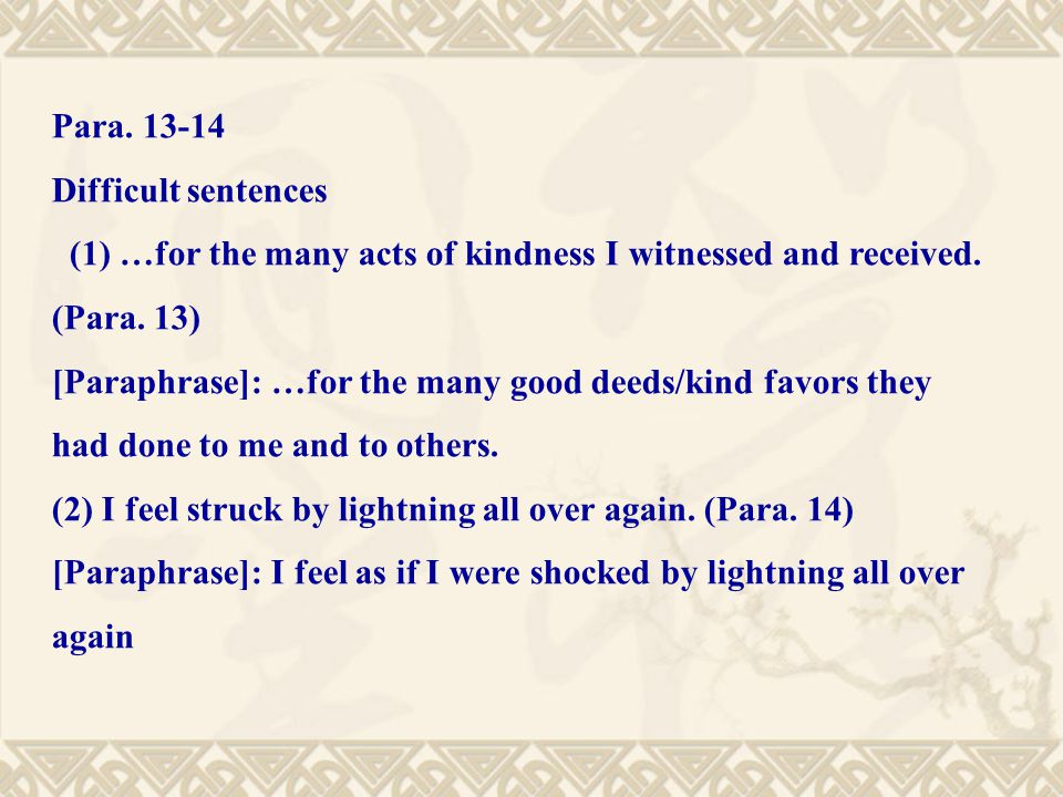 Para. 13-14 Difficult sentences (1) …for the many acts of kindness I witnessed and received. (Para. 13) [Paraphrase]: …for the many good deeds/kind fa