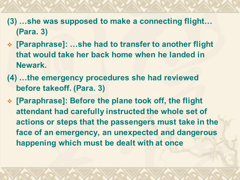 (3) …she was supposed to make a connecting flight… (Para. 3)  [Paraphrase]: …she had to transfer to another flight that would take her back home when